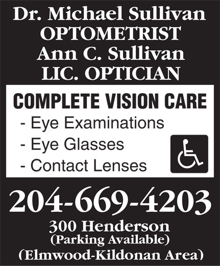 Sullivan Michael Dr (204-669-4203) - Display Ad - Dr. Michael Sullivan OPTOMETRIST Ann C. Sullivan LIC. OPTICIAN COMPLETE VISION CARE - Eye Examinations - Eye Glasses - Contact Lenses 204-669-4203 300 Henderson (Parking Available) (Elmwood-Kildonan Area)