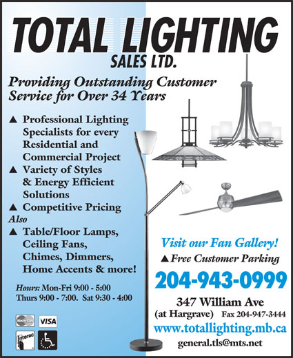 Total Lighting Sales (204-943-0999) - Display Ad - Variety of Styles & Energy Efficient Solutions Competitive Pricing Also Table/Floor Lamps, Visit our Fan Gallery! Ceiling Fans, Chimes, Dimmers, Free Customer Parking Home Accents & more! 204-943-0999 Hours: Mon-Fri 9:00 - 5:00 Thurs 9:00 - 7:00.  Sat 9:30 - 4:00 347 William Ave (at Hargrave) Fax 204-947-3444 www.totallighting.mb.ca Providing Outstanding Customer Service for Over 34 Years SALES LTD. Providing Outstanding Customer Service for Over 34 Years Professional Lighting Specialists for every Residential and Commercial Project Professional Lighting Specialists for every Residential and Commercial Project Variety of Styles & Energy Efficient Solutions Competitive Pricing Also Table/Floor Lamps, Visit our Fan Gallery! Ceiling Fans, Chimes, Dimmers, Free Customer Parking Home Accents & more! 204-943-0999 Hours: Mon-Fri 9:00 - 5:00 Thurs 9:00 - 7:00.  Sat 9:30 - 4:00 347 William Ave (at Hargrave) SALES LTD. www.totallighting.mb.ca Fax 204-947-3444