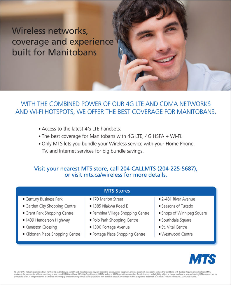 MTS (204-225-5687) - Display Ad - Wireless networks, coverage and experience built for Manitobans WITH THE COMBINED POWER OF OUR 4G LTE AND CDMA NETWORKS AND WI-FI HOTSPOTS, WE OFFER THE BEST COVERAGE FOR MANITOBANS. Access to the latest 4G LTE handsets. The best coverage for Manitobans with 4G LTE, 4G HSPA + Wi-Fi. Only MTS lets you bundle your Wireless service with your Home Phone, TV, and Internet services for big bundle savings. Visit your nearest MTS store, call 204-CALLMTS (204-225-5687), or visit mts.ca/wireless for more details. MTS Stores Century Business Park 170 Marion Street 2-481 River Avenue Garden City Shopping Centre 1385 Niakwa Road E Seasons of Tuxedo Grant Park Shopping Centre Pembina Village Shopping Centre Shops of Winnipeg Square 1439 Henderson Highway Polo Park Shopping Centre Southdale Square Kenaston Crossing 1300 Portage Avenue St. Vital Centre Kildonan Place Shopping Centre Portage Place Shopping Centre Westwood Centre 4G LTE/HSPA+ Network available with an HSPA or LTE enabled device and SIM card. Actual coverage may vary depending upon customer equipment, antenna placement, topographic and weather conditions. MTS Bundles: Requires a bundle of select MTS services at the same service address, comprising at least one of MTS Home Phone, MTS High Speed Internet, MTS TV and up to 5 MTS postpaid wireless plans. Bundle discounts and eligibility subject to change, available to new and existing MTS customers not on promotional offers. If a required service is cancelled, you must pay for the remaining services at full price and/or with a reduced discount. MTS design mark is a registered trade-mark of Manitoba Telecom Services Inc., used under license. Wireless networks, coverage and experience built for Manitobans WITH THE COMBINED POWER OF OUR 4G LTE AND CDMA NETWORKS AND WI-FI HOTSPOTS, WE OFFER THE BEST COVERAGE FOR MANITOBANS. Access to the latest 4G LTE handsets. The best coverage for Manitobans with 4G LTE, 4G HSPA + Wi-Fi. Only MTS lets you bundle your Wireless service with your Home Phone, TV, and Internet services for big bundle savings. Visit your nearest MTS store, call 204-CALLMTS (204-225-5687), or visit mts.ca/wireless for more details. MTS Stores Century Business Park 170 Marion Street 2-481 River Avenue Garden City Shopping Centre 1385 Niakwa Road E Seasons of Tuxedo Grant Park Shopping Centre Pembina Village Shopping Centre Shops of Winnipeg Square 1439 Henderson Highway Polo Park Shopping Centre Southdale Square Kenaston Crossing 1300 Portage Avenue St. Vital Centre Kildonan Place Shopping Centre Portage Place Shopping Centre Westwood Centre 4G LTE/HSPA+ Network available with an HSPA or LTE enabled device and SIM card. Actual coverage may vary depending upon customer equipment, antenna placement, topographic and weather conditions. MTS Bundles: Requires a bundle of select MTS services at the same service address, comprising at least one of MTS Home Phone, MTS High Speed Internet, MTS TV and up to 5 MTS postpaid wireless plans. Bundle discounts and eligibility subject to change, available to new and existing MTS customers not on promotional offers. If a required service is cancelled, you must pay for the remaining services at full price and/or with a reduced discount. MTS design mark is a registered trade-mark of Manitoba Telecom Services Inc., used under license.