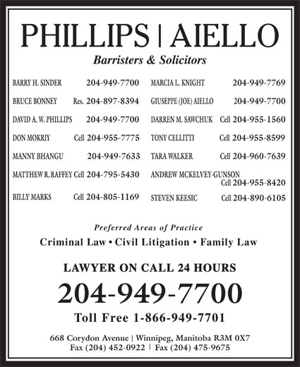 Phillips Aiello (204-949-7700) - Annonce illustrée======= - MARCIA L. KNIGHT 204-949-7769 BRUCE BONNEY Res. 204-897-8394 GIUSEPPE (JOE) AIELLO BARRY H. SINDER  204-949-7700 204-949-7700 DAVID A. W. PHILLIPS 204-949-7700 DARREN M. SAWCHUK Cell 204-955-1560 DON MOKRIY                Cell 204-955-7775 TONY CELLITTI Cell 204-955-8599 MANNY BHANGU              204-949-7633 TARA WALKER                  Cell 204-960-7639 MATTHEW R. RAFFEY Cell 204-795-5430 ANDREW MCKELVEY-GUNSON Cell 204-955-8420 BILLY MARKS Cell 204-805-1169 STEVEN KEESIC                Cell 204-890-6105 Preferred Areas of Practice Criminal Law   Civil Litigation   Family Law LAWYER ON CALL 24 HOURS 204-949-7700 Toll Free 1-866-949-7701 668 Corydon Avenue   Winnipeg, Manitoba R3M 0X7 Fax (204) 452-0922    Fax (204) 475-9675 Barristers & Solicitors