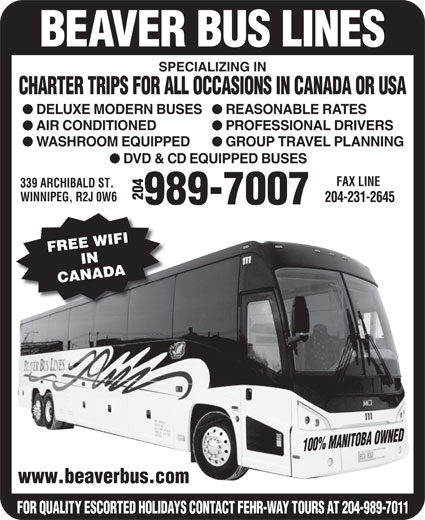 Beaver Bus Lines Ltd (204-989-7007) - Annonce illustrée======= - BEAVER BUS LINES SPECIALIZING IN CHARTER TRIPS FOR ALL OCCASIONS IN CANADA OR USA REASONABLE RATES DELUXE MODERN BUSES PROFESSIONAL DRIVERS AIR CONDITIONED GROUP TRAVEL PLANNING WASHROOM EQUIPPED DVD & CD EQUIPPED BUSES FAX LINE 339 ARCHIBALD ST. 204www.beaverbus.com WINNIPEG, R2J 0W6 204-231-2645 989-7007 FREE WIFIIN CANADA 100% MANITOBA OWNED FOR QUALITY ESCORTED HOLIDAYS CONTACT FEHR-WAY TOURS AT 204-989-7011