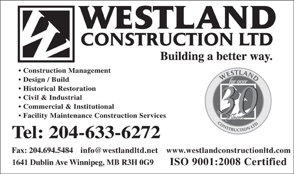 Westland Construction Ltd (204-633-6272) - Annonce illustrée======= - Building a better way. Construction Management Design / Build Historical Restoration Civil & Industrial Commercial & Institutional Facility Maintenance Construction Services Tel: 204-633-6272 info@westlandltd.net Fax: 204.694.5484 www.westlandconstructionltd.com 1641 Dublin Ave Winnipeg, MB R3H 0G9 ISO 9001:2008 Certified