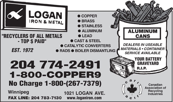 "Logan Iron and Metal (204-774-2491) - Annonce illustrée======= - l COPPER l BRASS l STAINLESS l ALUMINUM ALUMINUM l LEAD CANS ""RECYCLERS OF ALL METALS l CAST & STEEL - TOP $ PAID"" DEALERS IN USEABLE l CATALYTIC CONVERTERS MATERIALS   CONTAINER EST. 1972 l RADS l BOILER DISMANTLING SERVICE AVAILABLE YOUR BATTERY GRAVEYARD 204 774-2491 R.I.P. 1-800-COPPER9 No Charge 1-800-(267-7379) Canadian Association of Recycling Winnipeg 1021 LOGAN AVE. Industries FAX LINE: 204 783-7130 www.loganiron.com  l COPPER l BRASS l STAINLESS l ALUMINUM ALUMINUM l LEAD CANS ""RECYCLERS OF ALL METALS l CAST & STEEL - TOP $ PAID"" DEALERS IN USEABLE l CATALYTIC CONVERTERS MATERIALS   CONTAINER EST. 1972 l RADS l BOILER DISMANTLING SERVICE AVAILABLE YOUR BATTERY GRAVEYARD 204 774-2491 R.I.P. 1-800-COPPER9 No Charge 1-800-(267-7379) Canadian Association of Recycling Winnipeg 1021 LOGAN AVE. Industries FAX LINE: 204 783-7130 www.loganiron.com"