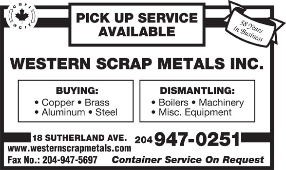 Western Scrap Metals Inc (204-947-0251) - Display Ad - AVAILABLE WESTERN SCRAP METALS INC. BUYING: DISMANTLING: Boilers   Machinery Aluminum   Steel Misc. Equipment 18 SUTHERLAND AVE. 204 947-0251 www.westernscrapmetals.com Container Service On Request Fax No.: 204-947-5697 Copper   Brass PICK UP SERVICE in Business58 Years