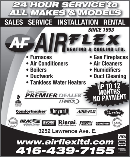Air Flex Heating & Cooling Ltd (416-439-7155) - Display Ad - SALES   SERVICE   INSTALLATION   RENTAL SINCE 1993SINCE 1993 Furnaces Gas Fireplacesurnaces Gas Fireplaces  F Air Conditioners Air Cleaners Boilers Humidifiers Ductwork Duct Cleaning Tankless Water Heaters UP TO 12MONTHS NO PAYMENT TM H16265 3252 Lawrence Ave. E. www.airflexltd.com 416-439-7155 ALL MAKES & MODELS 24 HOUR SERVICE to