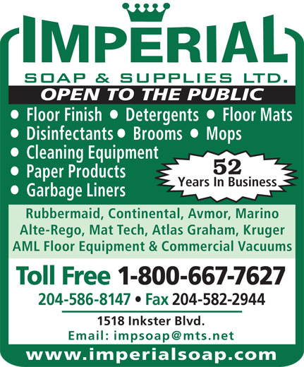 Imperial Soap & Supplies Ltd (204-586-8147) - Annonce illustrée======= - Floor Finish     Detergents     Floor Mats Disinfectants    Brooms     Mops Cleaning Equipment 52 Paper Products Years In Business Garbage Liners Rubbermaid, Continental, Avmor, Marino Alte-Rego, Mat Tech, Atlas Graham, Kruger AML Floor Equipment & Commercial Vacuums Toll Free 1-800-667-7627 204-586-8147   Fax 204-582-2944 1518 Inkster Blvd. www.imperialsoap.com OPEN TO THE PUBLIC OPEN TO THE PUBLIC Floor Finish     Detergents     Floor Mats Disinfectants    Brooms     Mops Cleaning Equipment 52 Paper Products Years In Business Garbage Liners Rubbermaid, Continental, Avmor, Marino Alte-Rego, Mat Tech, Atlas Graham, Kruger AML Floor Equipment & Commercial Vacuums Toll Free 1-800-667-7627 204-586-8147   Fax 204-582-2944 1518 Inkster Blvd. www.imperialsoap.com