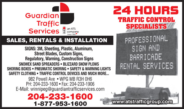 Guardian Traffic Services Manitoba Ltd (204-233-1600) - Display Ad - TRAFFIC CONTROL SALES, RENTALS & INSTALLATION SIGNS: 3M, Sheeting, Plastic, Aluminum, Street Blades, Custom Signs, Regulatory, Warning, Construction Signs SNOWEX SAND SPREADERS   BLIZZARD SNOW PLOWS SHORING BOXES   PNEUMATIC SHORING   SAFETY & WARNING LIGHTS SAFETY CLOTHING   TRAFFIC CONTROL DEVICES AND MUCH MORE... 982 Powell Ave    WPG MB R3H 0H6 PH: 204-233-1600   Fax: 204-233-1906 204-233-1600 www.atstrafficgroup.com 1-877-953-1600 SPECIALISTS