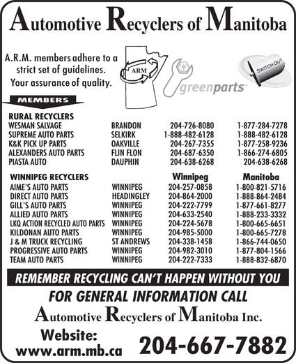 Automotive Recyclers of Manitoba Inc (204-667-7882) - Display Ad - 1-800-665-7278 ST ANDREWS 204-338-1458 J & M TRUCK RECYCLING 1-866-744-0650 WINNIPEG 204-982-3010 PROGRESSIVE AUTO PARTS 1-877-804-1566 WINNIPEG 204-222-7333 TEAM AUTO PARTS 1-888-832-6870 204-667-7882 RURAL RECYCLERS WESMAN SALVAGE BRANDON 204-726-8080 1-877-284-7278 SUPREME AUTO PARTS SELKIRK 1-888-482-6128 1-888-482-6128 K&K PICK UP PARTS OAKVILLE 204-267-7355 1-877-258-9236 ALEXANDERS AUTO PARTS FLIN FLON 204-687-6350 1-866-274-6805 PIASTA AUTO DAUPHIN 204-638-6268 204-638-6268 Winnipeg WINNIPEG RECYCLERS Manitoba WINNIPEG 204-257-0858 AIME'S AUTO PARTS 1-800-821-5716 HEADINGLEY 204-864-2000 DIRECT AUTO PARTS 1-888-864-2484 WINNIPEG 204-222-7799 GILL'S AUTO PARTS 1-877-661-8277 WINNIPEG 204-633-2540 ALLIED AUTO PARTS 1-888-233-3332 WINNIPEG 204-224-5678 LKQ ACTION RECYCLED AUTO PARTS 1-800-665-6651 WINNIPEG 204-985-5000 KILDONAN AUTO PARTS 1-800-665-7278 ST ANDREWS 204-338-1458 J & M TRUCK RECYCLING 1-866-744-0650 WINNIPEG 204-982-3010 PROGRESSIVE AUTO PARTS 1-877-804-1566 WINNIPEG 204-222-7333 TEAM AUTO PARTS 1-888-832-6870 204-667-7882 RURAL RECYCLERS WESMAN SALVAGE BRANDON 204-726-8080 1-877-284-7278 SUPREME AUTO PARTS SELKIRK 1-888-482-6128 1-888-482-6128 K&K PICK UP PARTS OAKVILLE 204-267-7355 1-877-258-9236 ALEXANDERS AUTO PARTS FLIN FLON 204-687-6350 1-866-274-6805 PIASTA AUTO DAUPHIN 204-638-6268 204-638-6268 Winnipeg WINNIPEG RECYCLERS Manitoba WINNIPEG 204-257-0858 AIME'S AUTO PARTS 1-800-821-5716 HEADINGLEY 204-864-2000 DIRECT AUTO PARTS 1-888-864-2484 WINNIPEG 204-222-7799 GILL'S AUTO PARTS 1-877-661-8277 WINNIPEG 204-633-2540 ALLIED AUTO PARTS 1-888-233-3332 WINNIPEG 204-224-5678 LKQ ACTION RECYCLED AUTO PARTS 1-800-665-6651 WINNIPEG 204-985-5000 KILDONAN AUTO PARTS