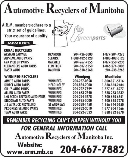 Automotive Recyclers of Manitoba Inc (204-667-7882) - Display Ad - 1-800-665-7278 ST ANDREWS 204-338-1458 J & M TRUCK RECYCLING 1-866-744-0650 WINNIPEG 204-982-3010 PROGRESSIVE AUTO PARTS 1-877-804-1566 WINNIPEG 204-222-7333 TEAM AUTO PARTS 1-888-832-6870 204-667-7882 RURAL RECYCLERS WESMAN SALVAGE BRANDON 204-726-8080 1-877-284-7278 SUPREME AUTO PARTS SELKIRK 1-888-482-6128 1-888-482-6128 K&K PICK UP PARTS OAKVILLE 204-267-7355 1-877-258-9236 ALEXANDERS AUTO PARTS FLIN FLON 204-687-6350 1-866-274-6805 PIASTA AUTO DAUPHIN 204-638-6268 204-638-6268 Winnipeg WINNIPEG RECYCLERS Manitoba WINNIPEG 204-257-0858 AIME'S AUTO PARTS 1-800-821-5716 HEADINGLEY 204-864-2000 DIRECT AUTO PARTS 1-888-864-2484 WINNIPEG 204-222-7799 GILL'S AUTO PARTS 1-877-661-8277 WINNIPEG 204-633-2540 ALLIED AUTO PARTS 1-888-233-3332 WINNIPEG 204-224-5678 LKQ ACTION RECYCLED AUTO PARTS 1-800-665-6651 WINNIPEG 204-985-5000 KILDONAN AUTO PARTS RURAL RECYCLERS WESMAN SALVAGE BRANDON 204-726-8080 1-877-284-7278 SUPREME AUTO PARTS SELKIRK 1-888-482-6128 1-888-482-6128 K&K PICK UP PARTS OAKVILLE 204-267-7355 1-877-258-9236 ALEXANDERS AUTO PARTS FLIN FLON 204-687-6350 1-866-274-6805 PIASTA AUTO DAUPHIN 204-638-6268 204-638-6268 Winnipeg WINNIPEG RECYCLERS Manitoba WINNIPEG 204-257-0858 AIME'S AUTO PARTS 1-800-821-5716 HEADINGLEY 204-864-2000 DIRECT AUTO PARTS 1-888-864-2484 WINNIPEG 204-222-7799 GILL'S AUTO PARTS 1-877-661-8277 WINNIPEG 204-633-2540 ALLIED AUTO PARTS 1-888-233-3332 WINNIPEG 204-224-5678 LKQ ACTION RECYCLED AUTO PARTS 1-800-665-6651 WINNIPEG 204-985-5000 KILDONAN AUTO PARTS 1-800-665-7278 ST ANDREWS 204-338-1458 J & M TRUCK RECYCLING 1-866-744-0650 WINNIPEG 204-982-3010 PROGRESSIVE AUTO PARTS 1-877-804-1566 WINNIPEG 204-222-7333 TEAM AUTO PARTS 1-888-832-6870 204-667-7882