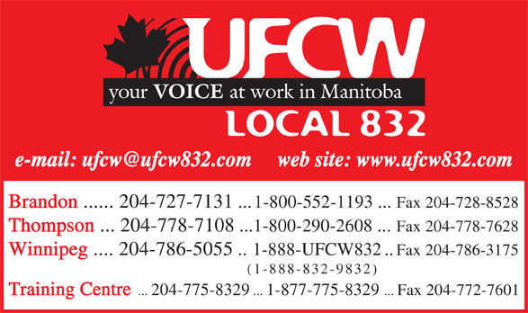 United Food & Commercial Workers Local 832 (204-786-5055) - Annonce illustrée======= - Brandon ...... 204-727-7131  ...1-800-552-1193 ...  Fax 204-728-8528 Thompson  ... 204-778-7108 ...1-800-290-2608  ... Fax 204-778-7628 Winnipeg .... 204-786-5055 ..1-888-UFCW832 ..Fax 204-786-3175 (1-888-832-9832) Training Centre .. . 204-775-8329 ... 1-877-775-8329  ... Fax 204-772-7601 Brandon ...... 204-727-7131  ...1-800-552-1193 ...  Fax 204-728-8528 Thompson  ... 204-778-7108 ...1-800-290-2608  ... Fax 204-778-7628 Winnipeg .... 204-786-5055 ..1-888-UFCW832 ..Fax 204-786-3175 (1-888-832-9832) Training Centre .. . 204-775-8329 ... 1-877-775-8329  ... Fax 204-772-7601