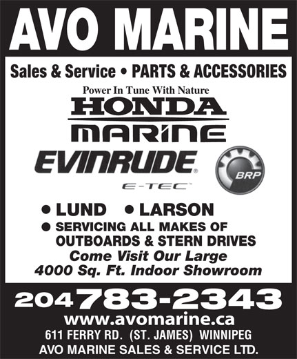 AVO Marine Sales & Service Ltd (204-783-2343) - Annonce illustrée======= - Sales & Service   PARTS & ACCESSORIES Power In Tune With Nature ll LUND LARSON SERVICING ALL MAKES OF OUTBOARDS & STERN DRIVES Come Visit Our Large 4000 Sq. Ft. Indoor Showroom 204 783-2343 www.avomarine.ca 611 FERRY RD.  (ST. JAMES)  WINNIPEG AVO MARINE SALES & SERVICE LTD. Sales & Service   PARTS & ACCESSORIES Power In Tune With Nature ll LUND LARSON SERVICING ALL MAKES OF OUTBOARDS & STERN DRIVES Come Visit Our Large 4000 Sq. Ft. Indoor Showroom 204 783-2343 www.avomarine.ca 611 FERRY RD.  (ST. JAMES)  WINNIPEG AVO MARINE SALES & SERVICE LTD.