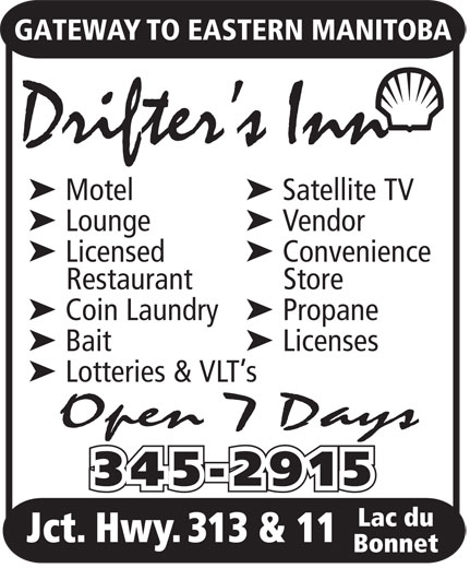 Drifter's Inn (204-345-2915) - Display Ad - Bonnet GATEWAY TO EASTERN MANITOBA Drifter s Inn ä Motelä Satellite TV ä Loungeä Vendor ä Licensedä Convenience Restaurant Store ä Coin Laundryä Propane ä Baitä Licenses ä Lotteries & VLT s Open 7 Days 345-2915 Lac du Jct. Hwy. 313 & 11