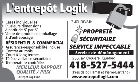 Entrepôt Logik Inc (418-527-5444) - Annonce illustrée======= - 7 JOURS/24H Cases individuelles Plusieurs dimensions à partir de 5  par 5 PROPRETÉ Vente de produits d emballage & d entreposage L'entrepôt Logik SÉCURITAIRE RÉSIDENTIEL & COMMERCIAL Assurance-responsabilité incluse SERVICE IMPECCABLE Contrat au mois Service de déménagement Court & long termes 255, av. Giguère, Québec Télésurveillance sécuritaire Température contrôlée 418-527-5444 MEILLEUR RAPPORT (Près de bd Hamel et Pierre-Bertrand) QUALITÉ / PRIX Entrepôt Logik inc www.entrepotlogik.com