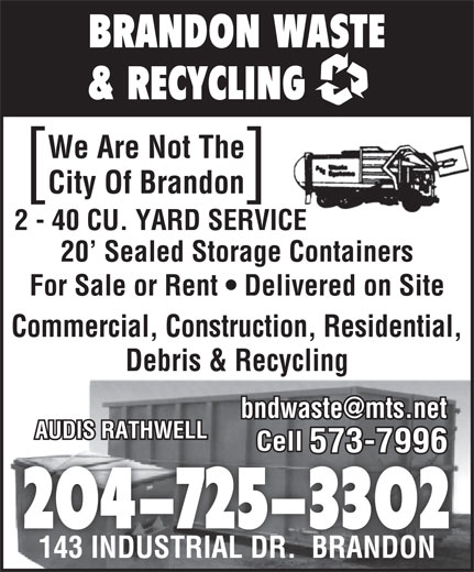 Brandon Waste & Recycling (204-725-3302) - Annonce illustrée======= - BRANDON WASTE & RECYCLING We Are Not The City Of Brandon ][ 2 - 40 CU. YARD SERVICE 20  Sealed Storage Containers For Sale or Rent   Delivered on Site Commercial, Construction, Residential, Debris & Recycling AUDIS RATHWELL Cell 573-7996 204-725-3302 143 INDUSTRIAL DR.  BRANDON143 INDUSTRIAL DR.  BRANDON BRANDON WASTE & RECYCLING We Are Not The City Of Brandon ][ 2 - 40 CU. YARD SERVICE 20  Sealed Storage Containers For Sale or Rent   Delivered on Site Commercial, Construction, Residential, Debris & Recycling AUDIS RATHWELL Cell 573-7996 204-725-3302 143 INDUSTRIAL DR.  BRANDON143 INDUSTRIAL DR.  BRANDON