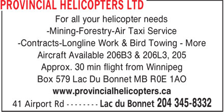 Provincial Helicopters Ltd (204-345-8332) - Annonce illustrée======= - For all your helicopter needs -Mining-Forestry-Air Taxi Service -Contracts-Longline Work & Bird Towing - More Aircraft Available 206B3 & 206L3, 205 Approx. 30 min flight from Winnipeg Box 579 Lac Du Bonnet MB R0E 1AO www.provincialhelicopters.ca
