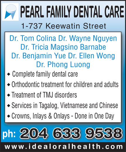 Pearl Family Dental Care (204-633-9538) - Display Ad - 1-737 Keewatin Street1-737 Keewatin Street Dr. Tom Colina Dr. Wayne Nguyen Dr. Tricia Magsino Barnabe Dr. Benjamin Yue Dr. Ellen Wong Dr. Phong Luong Complete family dental care Orthodontic treatment for children and adults Treatment of TMJ disorders Services in Tagalog, Vietnamese and Chinese Crowns, Inlays & Onlays - Done in One Day ph: 204 633 9538 www.idealoralhealth.comwww.idealoralhealth.com 1-737 Keewatin Street1-737 Keewatin Street Dr. Tom Colina Dr. Wayne Nguyen Dr. Tricia Magsino Barnabe Dr. Benjamin Yue Dr. Ellen Wong Dr. Phong Luong Complete family dental care Orthodontic treatment for children and adults Treatment of TMJ disorders Services in Tagalog, Vietnamese and Chinese Crowns, Inlays & Onlays - Done in One Day ph: 204 633 9538 www.idealoralhealth.comwww.idealoralhealth.com
