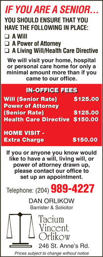 Orlikow Dan (204-989-4227) - Annonce illustrée======= - IN-OFFICE FEES Will (Senior Rate)          $125.00 Power of Attorney IF YOU ARE A SENIOR... YOU SHOULD ENSURE THAT YOU HAVE THE FOLLOWING IN PLACE: We will visit your home, hospital or personal care home for only a minimal amount more than if you came to our office. Power of Attorney (Senior Rate)                 $125.00 (Senior Rate)                $125.00 IF YOU ARE A SENIOR... YOU SHOULD ENSURE THAT YOU HAVE THE FOLLOWING IN PLACE: We will visit your home, hospital or personal care home for only a minimal amount more than if you came to our office. IN-OFFICE FEES Will (Senior Rate)          $125.00 Power of Attorney Power of Attorney (Senior Rate)                 $125.00 (Senior Rate)                $125.00 Health Care Directive   $150.00 HOME VISIT - Extra Charge               $150.00 If you or anyone you know would like to have a will, living will, or power of attorney drawn up, please contact our office to Health Care Directive   $150.00 HOME VISIT - Extra Charge               $150.00 If you or anyone you know would like to have a will, living will, or power of attorney drawn up, please contact our office to set up an appointment. Telephone: (204) 989-4227 DAN ORLIKOW Barrister & Solicitor Tacium Vincent Orlikow 246 St. Anne s Rd. Prices subject to change without notice set up an appointment. Telephone: (204) 989-4227 DAN ORLIKOW Barrister & Solicitor Tacium Vincent Orlikow 246 St. Anne s Rd. Prices subject to change without notice