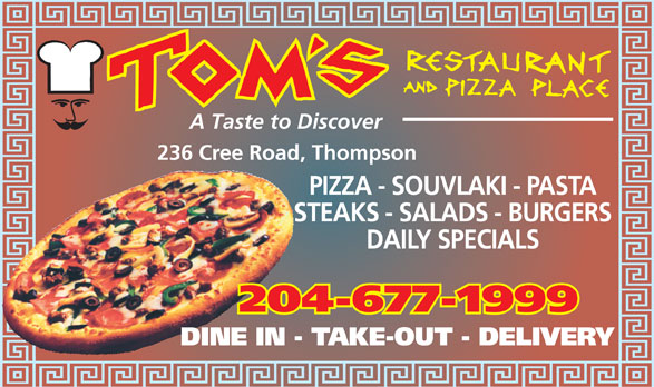 Tom's Restaurant & Pizza Place (204-677-1999) - Annonce illustrée======= - A Taste to Discover 236 Cree Road, Thompson PIZZA - SOUVLAKI - PASTA STEAKS - SALADS - BURGERS DAILY SPECIALS 204-677-1999 DINE IN - TAKE-OUT - DELIVERY