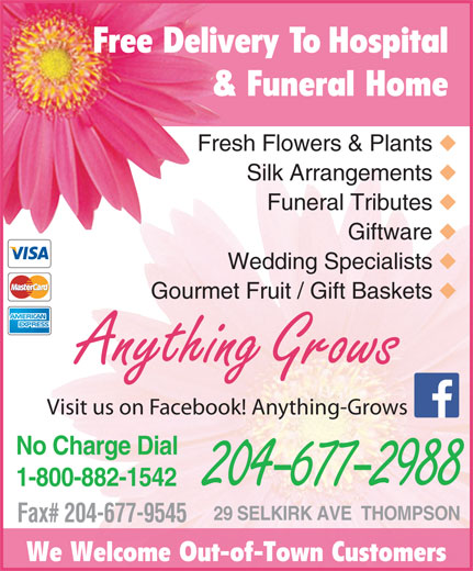 Anything Grows (204-677-2988) - Display Ad - Free Delivery To Hospital & Funeral Home Fresh Flowers & Plants Silk Arrangements Funeral Tributes Giftware Wedding Specialists Gourmet Fruit / Gift Baskets Anything Grows Visit us on Facebook! Anything-Grows No Charge Dial 1-800-882-1542 204-677-2988 29 SELKIRK AVE  THOMPSON Fax# 204-677-9545 We Welcome Out-of-Town Customers
