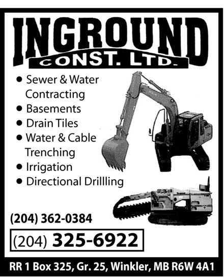 Inground Construction Ltd (204-325-6922) - Annonce illustrée======= - inground const. ltd. Sewer & Water Contracting Basements Drain Tiles Water & Cable Trenching Irrigation Directional Drillling (204) 362-0384 (204) 325-6922 RR 1 Box 325, Gr. 25, Winkler, MB R6W 4A1 inground const. ltd. Sewer & Water Contracting Basements Drain Tiles Water & Cable Trenching Irrigation Directional Drillling (204) 362-0384 (204) 325-6922 RR 1 Box 325, Gr. 25, Winkler, MB R6W 4A1