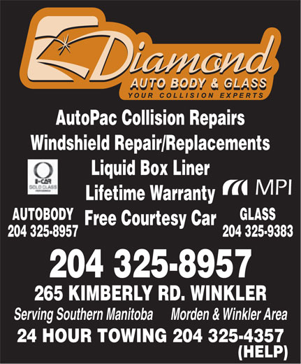 Diamond Autobody & Glass (204-325-8957) - Annonce illustrée======= - AutoPac Collision Repairs 265 KIMBERLY RD. WINKLER Serving Southern Manitoba      Morden & Winkler Area 24 HOUR TOWING 204 325-4357 (HELP) Windshield Repair/Replacements Liquid Box Liner MPI Lifetime Warranty GLASSAUTOBODY Free Courtesy Car 204 325-9383204 325-8957 204 325-8957