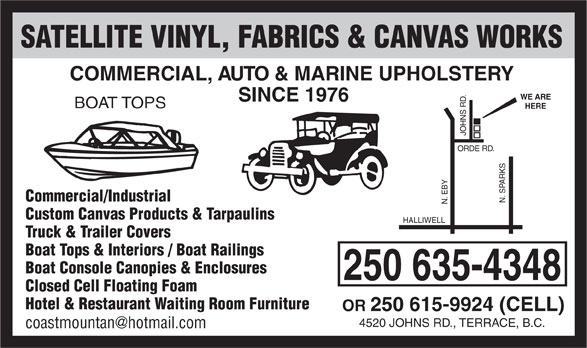 Satellite Vinyl Fabrics & Canvas Works (250-635-4348) - Display Ad - SATELLITE VINYL, FABRICS & CANVAS WORKS COMMERCIAL, AUTO & MARINE UPHOLSTERY WE ARE SINCE 1976 BOAT TOPS HERE Commercial/Industrial N. SPARKS N. EBY ORDE RD. JOHNS RD. Custom Canvas Products & Tarpaulins HALLIWELL Truck & Trailer Covers Boat Tops & Interiors / Boat Railings Boat Console Canopies & Enclosures 250 635-4348 Closed Cell Floating Foam Hotel & Restaurant Waiting Room Furniture OR 250 615-9924 (CELL) 4520 JOHNS RD., TERRACE, B.C.