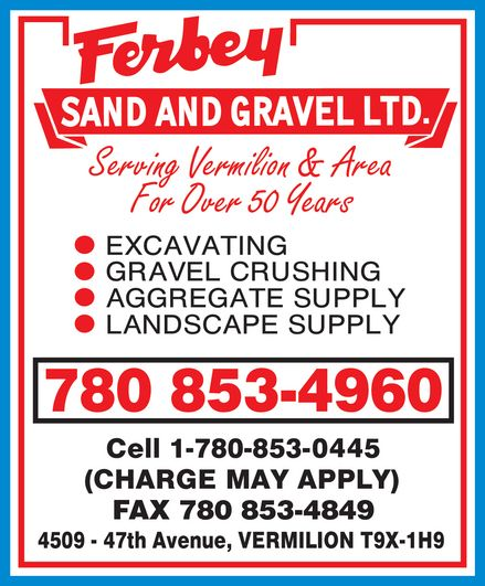 Ferbey Sand & Gravel Ltd (780-853-4960) - Annonce illustrée======= - Ferbey SAND AND GRAVEL LTD. Serving Vermilion & Area For Over 50 Years EXCAVATING GRAVEL CRUSHING AGGREGATE SUPPLY LANDSCAPE SUPPLY 780 853-4960 Cell 1-780-853-0445 (CHARGE MAY APPLY) FAX 780 853-4849 4509 - 47th Avenue, VERMILION T9X-1H9