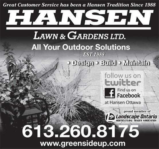 Hansen Lawn And Gardens Ltd (613-260-8175) - Display Ad - Great Customer Service has been a Hansen Tradition Since 1988 HANSEN LAWN & GARDENS LTD. All Your Outdoor Solutions EST 1988EST 1988 Design   Build   Maintain Find us on at Hansen Ottawa proud member of 613.260.8175 www.greensideup.com  Great Customer Service has been a Hansen Tradition Since 1988 HANSEN LAWN & GARDENS LTD. All Your Outdoor Solutions EST 1988EST 1988 Design   Build   Maintain Find us on at Hansen Ottawa proud member of 613.260.8175 www.greensideup.com  Great Customer Service has been a Hansen Tradition Since 1988 HANSEN LAWN & GARDENS LTD. All Your Outdoor Solutions EST 1988EST 1988 Design   Build   Maintain Find us on at Hansen Ottawa proud member of 613.260.8175 www.greensideup.com
