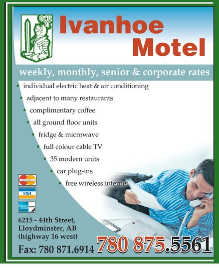 Ivanhoe Motel (780-875-5561) - Display Ad - Ivanhoe Motel weekly, monthly, senior & corporate rates  individual electric heat & air conditioning adjacent to many restaurants  complimentary coffee all ground floor units  fridge & microwave full colour cable TV 35 modern units  car plug-ins free wireless internet  MasterCard VISA AMERICAN EXPRESS Cards  6215 - 44th Street, Lloydminster, AB (highway 16 west) 780 875.5561 Fax: 780 871.6914