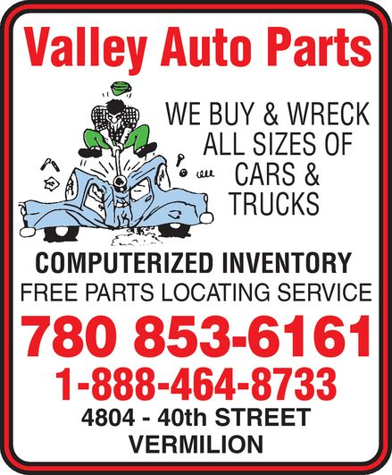 Valley Auto Parts (780-853-6161) - Display Ad - Valley Auto Parts WE BUY & WRECK ALL SIZES OF  CARS &  TRUCKS COMPUTERIZED INVENTORY FREE PARTS LOCATING SERVICE 780 853-6161 1-888-464-8733 4804 40th STREET VERMILION