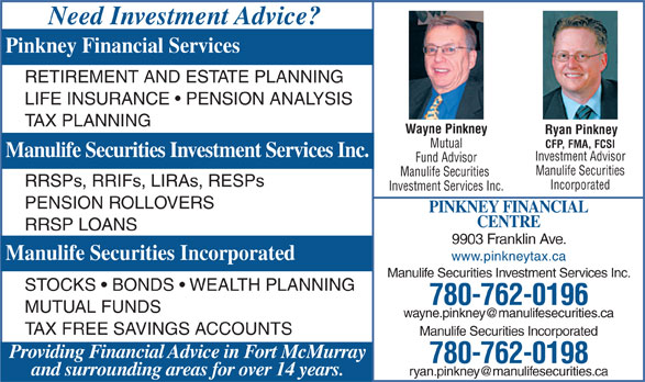 Pinkney Tax Services (780-799-2330) - Annonce illustrée======= - Need Investment Advice? Pinkney Financial Services RETIREMENT AND ESTATE PLANNING LIFE INSURANCE   PENSION ANALYSIS TAX PLANNING Wayne Pinkney Ryan Pinkney Mutual CFP, FMA, FCSI Manulife Securities Investment Services Inc. Investment Advisor Fund Advisor Manulife Securities Manulife Securities RRSPs, RRIFs, LIRAs, RESPs Incorporated Investment Services Inc. PENSION ROLLOVERS PINKNEY FINANCIAL CENTRE RRSP LOANS 9903 Franklin Ave. Manulife Securities Incorporated www.pinkneytax.ca Manulife Securities Investment Services Inc. STOCKS   BONDS   WEALTH PLANNING 780-762-0196 MUTUAL FUNDS TAX FREE SAVINGS ACCOUNTS Manulife Securities Incorporated Providing Financial Advice in Fort McMurray 780-762-0198 and surrounding areas for over 14 years.