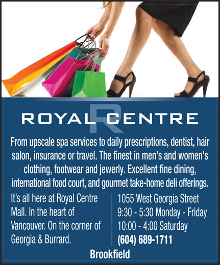 Royal Centre (604-689-1711) - Annonce illustrée======= - 10:00 - 4:00 Saturday Georgia & Burrard. (604) 689-1711 Brookfield From upscale spa services to daily prescriptions, dentist, hair salon, insurance or travel. The finest in men s and women s clothing, footwear and jewerly. Excellent fine dining, international food court, and gourmet take-home deli offerings. It s all here at Royal Centre 1055 West Georgia Street Mall. In the heart of 9:30 - 5:30 Monday - Friday Vancouver. On the corner of 10:00 - 4:00 Saturday Georgia & Burrard. (604) 689-1711 Brookfield From upscale spa services to daily prescriptions, dentist, hair salon, insurance or travel. The finest in men s and women s clothing, footwear and jewerly. Excellent fine dining, international food court, and gourmet take-home deli offerings. It s all here at Royal Centre 1055 West Georgia Street Mall. In the heart of 9:30 - 5:30 Monday - Friday Vancouver. On the corner of