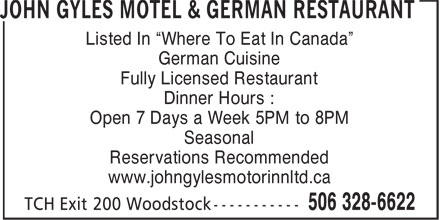 "John Gyles Motel & German Restaurant (506-328-6622) - Annonce illustrée======= - Listed In ""Where To Eat In Canada"" German Cuisine Fully Licensed Restaurant Dinner Hours : Open 7 Days a Week 5PM to 8PM Seasonal Reservations Recommended www.johngylesmotorinnltd.ca"