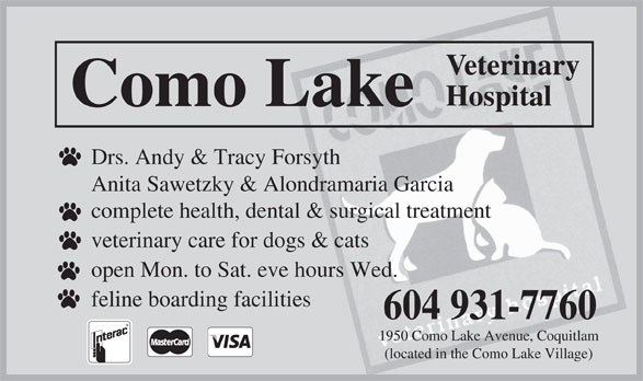 Como Lake Veterinary Hospital Ltd (604-931-7760) - Annonce illustrée======= - Veterinary Hospital Como Lake Drs. Andy & Tracy Forsyth Anita Sawetzky & Alondramaria Garcia complete health, dental & surgical treatment veterinary care for dogs & cats open Mon. to Sat. eve hours Wed. feline boarding facilities 604 931-7760 1950 Como Lake Avenue, Coquitlam (located in the Como Lake Village)