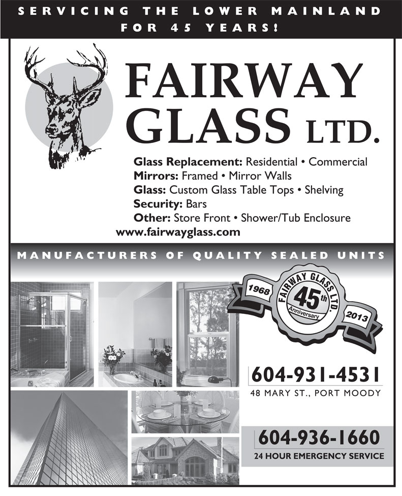 Fairway Glass Ltd (604-936-1660) - Annonce illustrée======= - SERVICING THE LOWER MAINLAND FOR 45 YEARS! FAIRWAY GLASS LTD. Glass Replacement: Residential   Commercial Mirrors: Framed   Mirror Walls Glass: Security: Bars Other: Store Front   Shower/Tub Enclosure www.fairwayglass.com MANUFACTURERS OF QUALITY SEALED UNITS 1968 th FAIRWAYGLASSLTD AAnnivev vrsary 2013 yr 604-931-4531 48 MARY ST., PORT MOODY 604-936-1660 24 HOUR EMERGENCY SERVICE Custom Glass Table Tops   Shelving SERVICING THE LOWER MAINLAND FOR 45 YEARS! FAIRWAY GLASS LTD. Glass Replacement: Residential   Commercial Mirrors: Framed   Mirror Walls Glass: Custom Glass Table Tops   Shelving Security: Bars Other: Store Front   Shower/Tub Enclosure www.fairwayglass.com MANUFACTURERS OF QUALITY SEALED UNITS 1968 th FAIRWAYGLASSLTD AAnnivev vrsary 2013 yr 604-931-4531 48 MARY ST., PORT MOODY 604-936-1660 24 HOUR EMERGENCY SERVICE