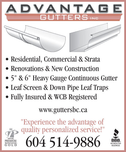 """Advantage Gutters Inc (604-514-9886) - Annonce illustrée======= - Residential, Commercial & Strata Renovations & New Construction 5"""" & 6"""" Heavy Gauge Continuous Gutter Leaf Screen & Down Pipe Leaf Traps Fully Insured & WCB Registered www.guttersbc.ca """"Experience the advantage of quality personalized service!"""" 604 514-9886 Residential, Commercial & Strata Renovations & New Construction 5"""" & 6"""" Heavy Gauge Continuous Gutter Leaf Screen & Down Pipe Leaf Traps Fully Insured & WCB Registered www.guttersbc.ca """"Experience the advantage of quality personalized service!"""" 604 514-9886"""