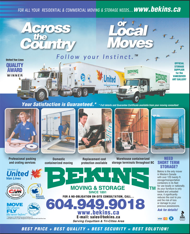 Bekins Moving & Storage (Canada) Ltd. (604-939-1899) - Annonce illustrée======= - www.bekins.ca FOR A NO-OBLIGATION ON-SITE CONSULTATION, CALL... reduces the cost to you and the risk of loss or damage to your precious possessions. 604.949.9018 Ask for details! www.bekins.ca Serving Coquitlam & Tri-Cities Area BEST PRICE + BEST QUALITY + BEST SECURITY = BEST SOLUTION! for use locally or nationally. As your furniture is only MOVING & STORAGE loaded and unloaded SINCE 1891 once, it significantly AWARD for the WINNER VANCOUVER ART GALLERY Your Satisfaction is Guaranteed.*actionisGuaranteatisf  ed * Full details and Guarantee Certificate available from your moving consultant* Full detai rantee Certificate availabls and Gua the Moves Country Follow your Instinct. United Van Lines OFFICIAL QUALITY STORAGE SUPPLIER Domestic Replacement cost and crating services Professional packing Warehouse containerized NEED ur moving consultantle from yo FOR ALL YOUR  RESIDENTIAL & COMMERCIAL MOVING & STORAGE NEEDS... or Across Local storage terminals throughout BC containerized moving protection available SHORT TERM STORAGE? Bekins is the only mover in Western Canada with over 125 twenty ft. storage/transportation containers in its fleet