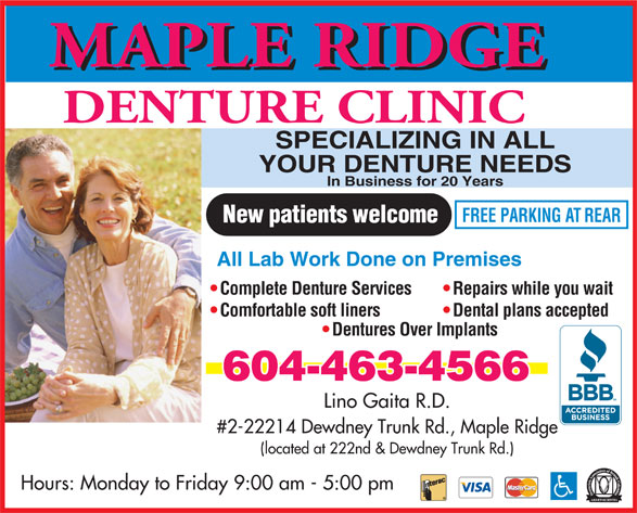 Maple Ridge Denture Clinic (604-463-4566) - Annonce illustrée======= - MAPLE RIDGE DENTURE CLINIC SPECIALIZING IN ALL YOUR DENTURE NEEDS In Business for 20 Years FREE PARKING AT REAR New patients welcome All Lab Work Done on Premises Complete Denture Services Repairs while you wait Comfortable soft liners Dental plans accepted Dentures Over Implants 604-463-4566 Lino Gaita R.D. #2-22214 Dewdney Trunk Rd., Maple Ridge (located at 222nd & Dewdney Trunk Rd.) Hours: Monday to Friday 9:00 am - 5:00 pm