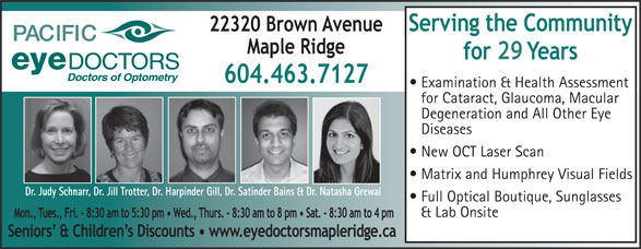 Pacific Eye Doctors (604-463-7127) - Display Ad - Examination & Health Assessment for Cataract, Glaucoma, Macular Degeneration and All Other Eye Diseases New OCT Laser Scan Matrix and Humphrey Visual Fields Dr. Judy Schnarr, Dr. Jill Trotter, Dr. Harpinder Gill, Dr. Satinder Bains & Dr. Natasha Grewal Full Optical Boutique, Sunglasses & Lab Onsite 29