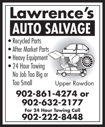 Lawrence's Auto Salvage (902-861-4274) - Annonce illustrée======= - Lawrence s AUTO SALVAGE Recycled Parts After Market Parts Heavy Equipment 24 Hour Towing No Job Too Big or Too Small Upper Rawdon 902-861-4274 or 902-632-2177 For 24 Hour Towing Call 902-222-8448 Lawrence s AUTO SALVAGE Recycled Parts After Market Parts Heavy Equipment 24 Hour Towing No Job Too Big or Too Small 902-861-4274 or 902-632-2177 For 24 Hour Towing Call 902-222-8448 Upper Rawdon