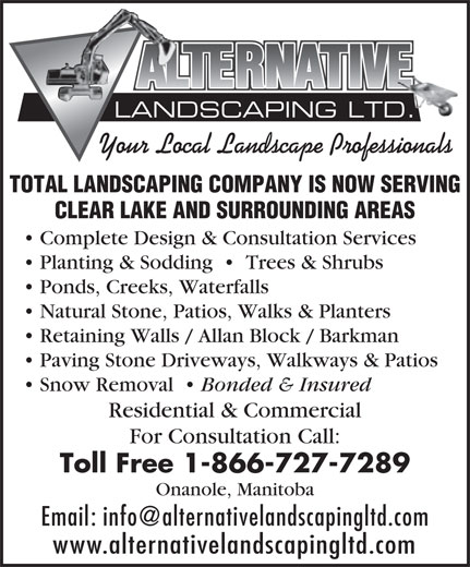 Alternative Landscaping Ltd (1-866-727-7289) - Annonce illustrée======= - LANDSCAPING LTD. Your Local Landscape Professionals TOTAL LANDSCAPING COMPANY IS NOW SERVING CLEAR LAKE AND SURROUNDING AREAS Complete Design & Consultation Services Planting & Sodding     Trees & Shrubs Ponds, Creeks, Waterfalls Natural Stone, Patios, Walks & Planters Retaining Walls / Allan Block / Barkman Paving Stone Driveways, Walkways & Patios Snow Removal Bonded & Insured Residential & Commercial For Consultation Call: Toll Free 1-866-727-7289 Onanole, Manitoba Email: info@alternativelandscapingltd.com www.alternativelandscapingltd.com