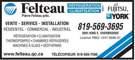 Réfrigération Felteau Inc (819-569-3695) - Annonce illustrée======= - Felteau Pierre Felteau prés. RÉFRIGÉRATION CLIMATISATION VENTE  SERVICE  INSTALLATION RÉSIDENTIEL  COMMERCIAL  INDUSTRIEL RÉFRIGÉRATION  CLIMATISATION THERMOPOMPES  CHAMBRES RÉFRIGÉRÉES MACHINES À GLACE  GÉOTHERMIE www.felteau.qc.ca 819-569-3695 3091 KING E SHERBROOKE Licence RBQ: 1247-0696-31 TÉLÉCOPIEUR  819-569-7596 Fujitsu York Felteau Pierre Felteau prés. RÉFRIGÉRATION CLIMATISATION VENTE  SERVICE  INSTALLATION RÉSIDENTIEL  COMMERCIAL  INDUSTRIEL RÉFRIGÉRATION  CLIMATISATION THERMOPOMPES  CHAMBRES RÉFRIGÉRÉES MACHINES À GLACE  GÉOTHERMIE www.felteau.qc.ca 819-569-3695 3091 KING E SHERBROOKE Licence RBQ: 1247-0696-31 TÉLÉCOPIEUR  819-569-7596 Fujitsu York Felteau Pierre Felteau prés. RÉFRIGÉRATION CLIMATISATION VENTE  SERVICE  INSTALLATION RÉSIDENTIEL  COMMERCIAL  INDUSTRIEL RÉFRIGÉRATION  CLIMATISATION THERMOPOMPES  CHAMBRES RÉFRIGÉRÉES MACHINES À GLACE  GÉOTHERMIE www.felteau.qc.ca 819-569-3695 3091 KING E SHERBROOKE Licence RBQ: 1247-0696-31 TÉLÉCOPIEUR  819-569-7596 Fujitsu York Felteau Pierre Felteau prés. RÉFRIGÉRATION CLIMATISATION VENTE  SERVICE  INSTALLATION RÉSIDENTIEL  COMMERCIAL  INDUSTRIEL RÉFRIGÉRATION  CLIMATISATION THERMOPOMPES  CHAMBRES RÉFRIGÉRÉES MACHINES À GLACE  GÉOTHERMIE www.felteau.qc.ca 819-569-3695 3091 KING E SHERBROOKE Licence RBQ: 1247-0696-31 TÉLÉCOPIEUR  819-569-7596 Fujitsu York Felteau Pierre Felteau prés. RÉFRIGÉRATION CLIMATISATION VENTE  SERVICE  INSTALLATION RÉSIDENTIEL  COMMERCIAL  INDUSTRIEL RÉFRIGÉRATION  CLIMATISATION THERMOPOMPES  CHAMBRES RÉFRIGÉRÉES MACHINES À GLACE  GÉOTHERMIE www.felteau.qc.ca 819-569-3695 3091 KING E SHERBROOKE Licence RBQ: 1247-0696-31 TÉLÉCOPIEUR  819-569-7596 Fujitsu York Felteau Pierre Felteau prés. RÉFRIGÉRATION CLIMATISATION VENTE  SERVICE  INSTALLATION RÉSIDENTIEL  COMMERCIAL  INDUSTRIEL RÉFRIGÉRATION  CLIMATISATION THERMOPOMPES  CHAMBRES RÉFRIGÉRÉES MACHINES À GLACE  GÉOTHERMIE www.felteau.qc.ca 819-569-3695 3091 KING E SH