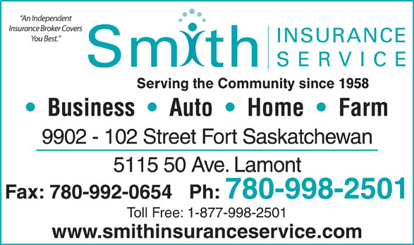 Smith Insurance Service (780-998-2501) - Annonce illustrée======= - Insurance Broker Covers You Best. INSURANCE An Independent SERVICE Sm th Serving the Community since 1958 Business     Auto     Home     Farm 9902 - 102 Street Fort Saskatchewan 5115 50 Ave. Lamont Fax: 780-992-0654   Ph: 780-998-2501 Toll Free: 1-877-998-2501 www.smithinsuranceservice.com