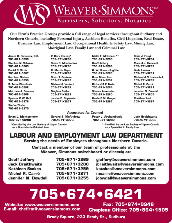 Weaver Simmons LLP (705-674-6421) - Display Ad - Barristers, Solici tors, Notaries Our Firm s Practice Groups provide a full range of legal services throughout Sudbury and Northern Ontario, including Personal Injury, Accident Benefits, Civil Litigation, Real Estate, Business Law, Employment Law, Occupational Health & Safety Law, Mining Law, 705 671 3259 705 671 3263 705 671 3257 705 671 3283 P. Peter Diavolitsis Michael J. Venturi Richard R.F. Nolin Michel R. Carré 705 671 3282 705 671 3261 705 671 3284 705 671 3271 Matthew J. Dorreen Meghan Butler Sheena Alexander Jennifer N. Dowdall 705 671 3266 705 671 3281 705 671 3280 705 671 3255 Spencer D.W. Ball Jordan E. Duplessis Renée E.M. Gregor Aboriginal Law, Family Law and Criminal Law James C. Simmons, Q.C. P. Berk Keaney* Matti E. Mottonen** Boris J. Fesyk 705 671 3299 705 671 3296 705 671 3295 705 671 3294 Stephen N. Vrbanac Steve S. Moutsatsos Geoff Jeffery Marc A.J. Huneault 705 671 3265 705 671 3290 705 671 3269 705 671 3262 Daniel C. Sirois R. Martin Bayer R. W. Howard Lightle Linda Laakso 705 671 3287 705 671 3286 705 671 3285 705 671 3291 Kathleen Stokes Scott T. Croteau Rose Muscolino Michael J.N. Haraschuk Matthew Leef 705 671 3278 705 671 3277 705 671 3267 705 671 3297 Stefan Zhelev 705 671 3270 Associated As Counsel Brian L. Montgomery Gerard E. McAndrew Peter J. Archambault Jack Braithwaite 705 671 3276 705 671 3298 705 671 3292 705 671 3288 *Certified by the Law Society of Upper Canada **Certified by the Law Society of Upper Canada as a Specialist in Criminal Law as a Specialist in Family Law LABOUR AND EMPLOYMENT LAW DEPARTMENT Serving the needs of Employers throughout Northern Ontario. Contact a member of our team of professionals at the Weaver, Simmons switchboard or directly at: 705 671 3269 Geoff Jeffery 705 671 3288 Jack Braithwaite 705 671 3259 Kathleen Stokes 705 671 3271 Michel R. Carré 705 671 3255 Jennifer N. Dowdall 705 674 6421 Fax: 705 674 9948 Website: www.weaversimmons.com Chapleau Office: 705 864 1505 Brady Square, 233 Brady St., Sudbury