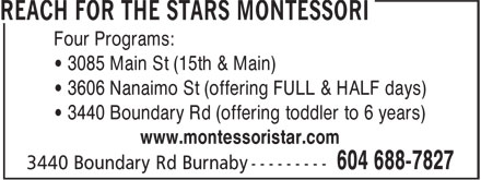 Reach For The Stars Montessori (604-688-7827) - Annonce illustrée======= - Four Programs: • 3085 Main St (15th & Main) • 3606 Nanaimo St (offering FULL & HALF days) • 3440 Boundary Rd (offering toddler to 6 years) www.montessoristar.com