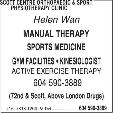 Scott Centre Orthopaedic & Sport Physiotherapy Clinic (604-590-3889) - Display Ad - Helen Wan MANUAL THERAPY SPORTS MEDICINE GYM FACILITIES • KINESIOLOGIST ACTIVE EXERCISE THERAPY 604 590-3889 (72nd & Scott, Above London Drugs)