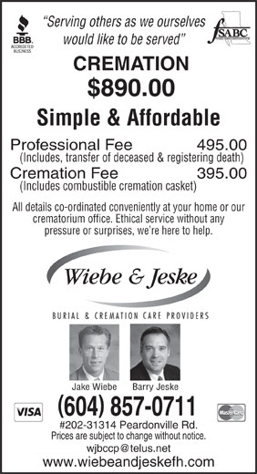 Wiebe & Jeske Burial & Cremation Care Providers (604-857-0711) - Annonce illustrée======= - Serving others as we ourselves would like to be served CREMATION $890.00 Simple & Affordable Professional Fee 495.00 (Includes, transfer of deceased & registering death) Cremation Fee 395.00 (Includes combustible cremation casket) All details co-ordinated conveniently at your home or our crematorium office. Ethical service without any pressure or surprises, we re here to help. Barry JeskeJake Wiebe ( ) 604 857-0711 #202-31314 Peardonville Rd. Prices are subject to change without notice. wjbccp@telus.net www.wiebeandjeskefh.com