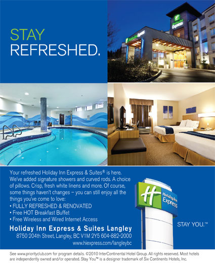 Holiday Inn Express & Suites (604-882-2000) - Display Ad - STAY REFRESHED. Your refreshed Holiday Inn Express & Suites is here. We ve added signature showers and curved rods. A choice of pillows. Crisp, fresh white linens and more. Of course, some things haven t changes - you can still enjoy all the things you ve come to love: FULLY REFRESHED & RENOVATED Free HOT Breakfast Buffet Free Wireless and Wired Internet Access STAY YOU. Holiday Inn Express & Suites Langley 8750 204th Street, Langley, BC V1M 2Y5 604-882-2000 www.hiexpress.com/langleybc See www.priorityclub.com for program details. ©2010 InterContinental Hotel Group. All rights reserved. Most hotels are independently owned and/or operated. Stay You  is a designer trademark of Six Continents Hotels, Inc. REFRESHED. Your refreshed Holiday Inn Express & Suites is here. We ve added signature showers and curved rods. A choice of pillows. Crisp, fresh white linens and more. Of course, some things haven t changes - you can still enjoy all the things you ve come to love: FULLY REFRESHED & RENOVATED Free HOT Breakfast Buffet Free Wireless and Wired Internet Access STAY YOU. Holiday Inn Express & Suites Langley 8750 204th Street, Langley, BC V1M 2Y5 604-882-2000 www.hiexpress.com/langleybc See www.priorityclub.com for program details. ©2010 InterContinental Hotel Group. All rights reserved. Most hotels are independently owned and/or operated. Stay You  is a designer trademark of Six Continents Hotels, Inc. STAY