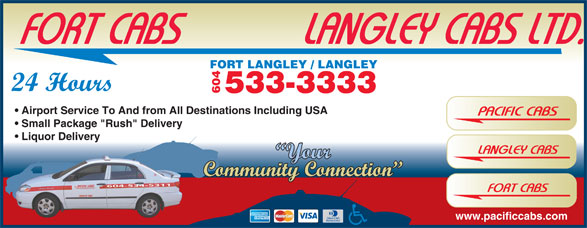 """Langley Taxi (604-533-3333) - Annonce illustrée======= - FORT CABS            LANGLEY CABS LTD. T LANGLEY / LANGLEY 24 Hours 533-3333 604 FOR Airport Service To And from All Destinations Including USA PACIFIC CABS Small Package """"Rush"""" Delivery Liquor Delivery LANGLEY CABS Your Community Connection 604-534-5311 FORT CABS www.pacificcabs.com"""