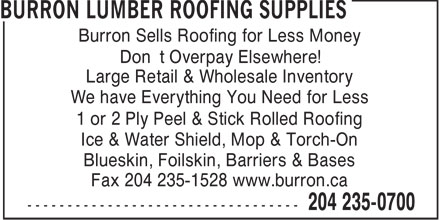 Burron Lumber Roofing Supplies (204-235-0700) - Annonce illustrée======= - Burron Sells Roofing for Less Money Don't Overpay Elsewhere! Large Retail & Wholesale Inventory We have Everything You Need for Less 1 or 2 Ply Peel & Stick Rolled Roofing Ice & Water Shield, Mop & Torch-On Blueskin, Foilskin, Barriers & Bases Fax 204 235-1528 www.burron.ca Burron Sells Roofing for Less Money Don't Overpay Elsewhere! Large Retail & Wholesale Inventory We have Everything You Need for Less 1 or 2 Ply Peel & Stick Rolled Roofing Ice & Water Shield, Mop & Torch-On Blueskin, Foilskin, Barriers & Bases Fax 204 235-1528 www.burron.ca Burron Sells Roofing for Less Money Don't Overpay Elsewhere! Large Retail & Wholesale Inventory We have Everything You Need for Less 1 or 2 Ply Peel & Stick Rolled Roofing Ice & Water Shield, Mop & Torch-On Blueskin, Foilskin, Barriers & Bases Fax 204 235-1528 www.burron.ca Burron Sells Roofing for Less Money Don't Overpay Elsewhere! Large Retail & Wholesale Inventory We have Everything You Need for Less 1 or 2 Ply Peel & Stick Rolled Roofing Ice & Water Shield, Mop & Torch-On Blueskin, Foilskin, Barriers & Bases Fax 204 235-1528 www.burron.ca